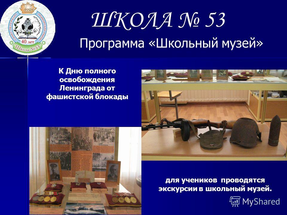 ШКОЛА 53 Программа «Школьный музей» К Дню полного освобождения Ленинграда от фашистской блокады для учеников проводятся экскурсии в школьный музей.