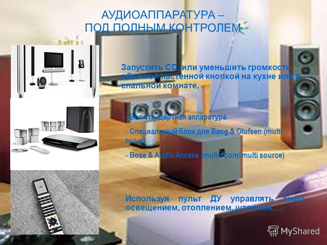 АУДИОАППАРАТУРА – ПОД ПОЛНЫМ КОНТРОЛЕМ Запустить CD, или уменьшить громкость обычной настенной кнопкой на кухне или в спальной комнате. - Вся стандартная аппаратура - Специальный блок для Bang & Olufsen (multi room) - Bose & Audio Access (multi room/