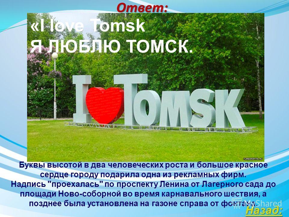 Ответ: Двухметровая надпись появилась на площади Ново-соборной 1 июля 2013 года. Её появление было также приурочено к ежегодному Томскому карнавалу. Двухметровая надпись вмиг стала популярным объектом для фотографирования в Томске. Ее примерная высот