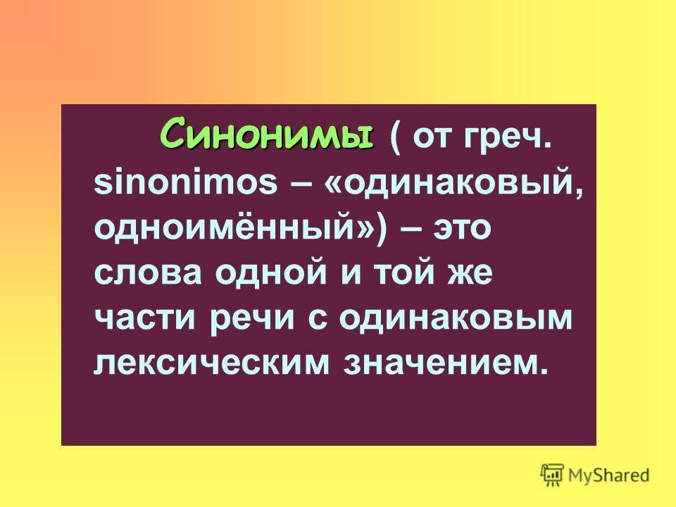 Синонимы Синонимы ( от греч. sinonimos – «одинаковый, одноимённый») – это слова одной и той же части речи с одинаковым лексическим значением.