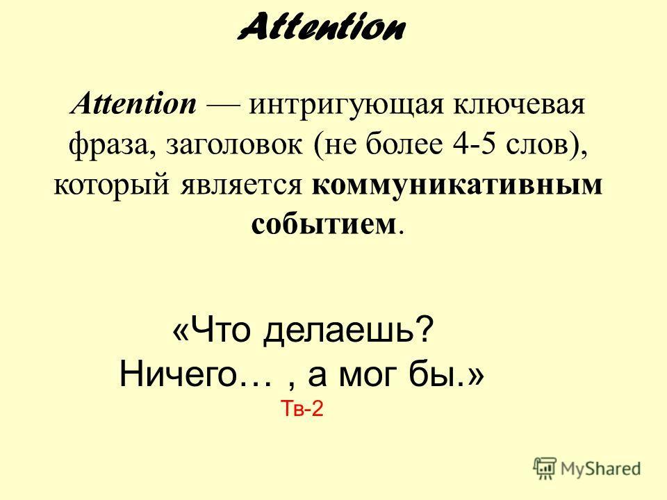 Attention интригующая ключевая фраза, заголовок (не более 4-5 слов), который является коммуникативным событием. Attention «Что делаешь? Ничего…, а мог бы.» Тв-2