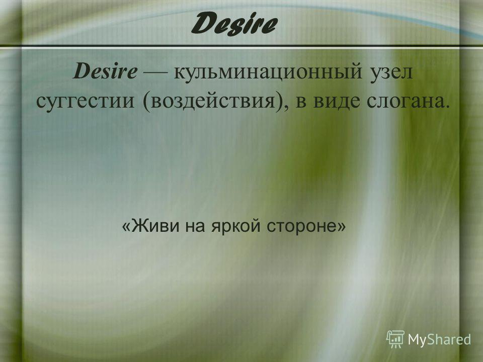Desire кульминационный узел суггестии (воздействия), в виде слогана. Desire «Живи на яркой стороне»