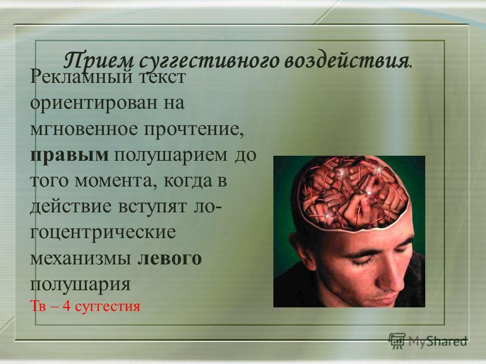Прием суггестивного воздействия. Рекламный текст ориентирован на мгновенное прочтение, правым полушарием до того момента, когда в действие вступят ло- геоцентрические механизмы левого полушария Тв – 4 суггестия