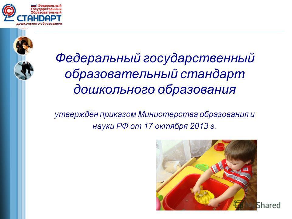 Федеральный государственный образовательный стандарт дошкольного образования утверждён приказом Министерства образования и науки РФ от 17 октября 2013 г.