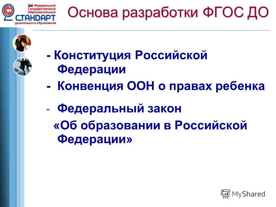 Основа разработки ФГОС ДО - Конституция Российской Федерации - Конвенция ООН о правах ребенка - Федеральный закон «Об образовании в Российской Федерации»