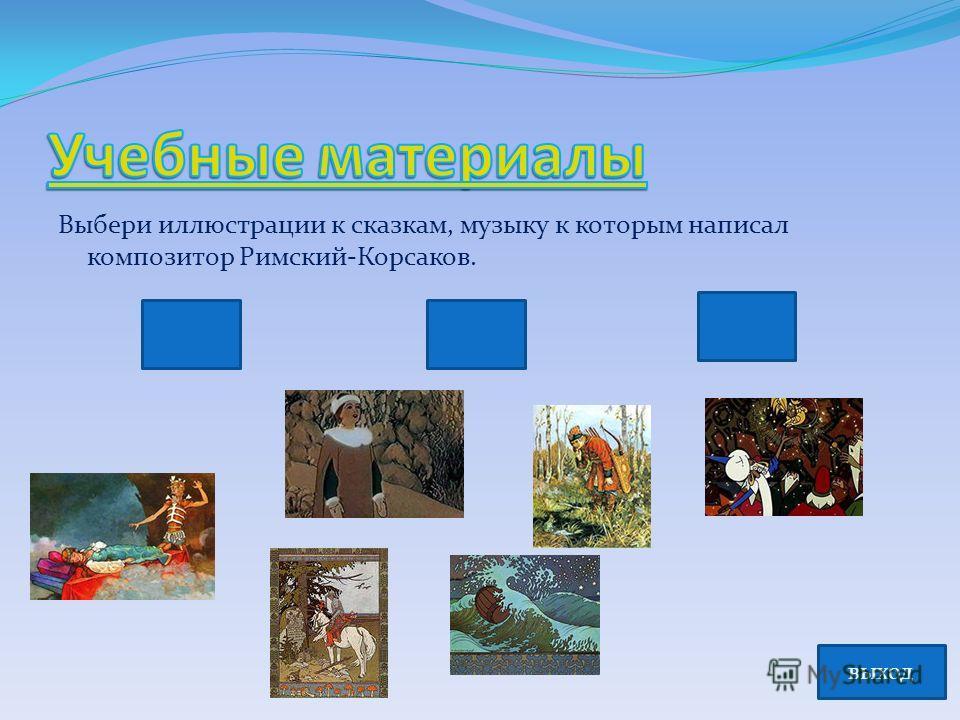 Выбери иллюстрации к сказкам, музыку к которым написал композитор Римский-Корсаков. выход