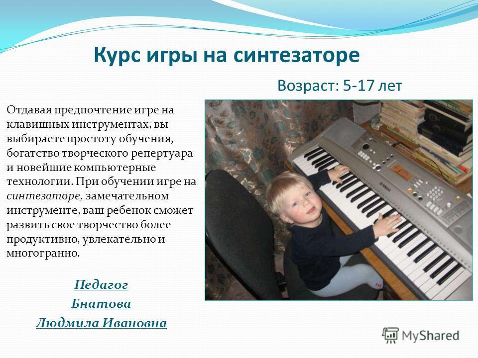 Курс игры на синтезаторе Возраст: 5-17 лет Отдавая предпочтение игре на клавишных инструментах, вы выбираете простоту обучения, богатство творческого репертуара и новейшие компьютерные технологии. При обучении игре на синтезаторе, замечательном инстр