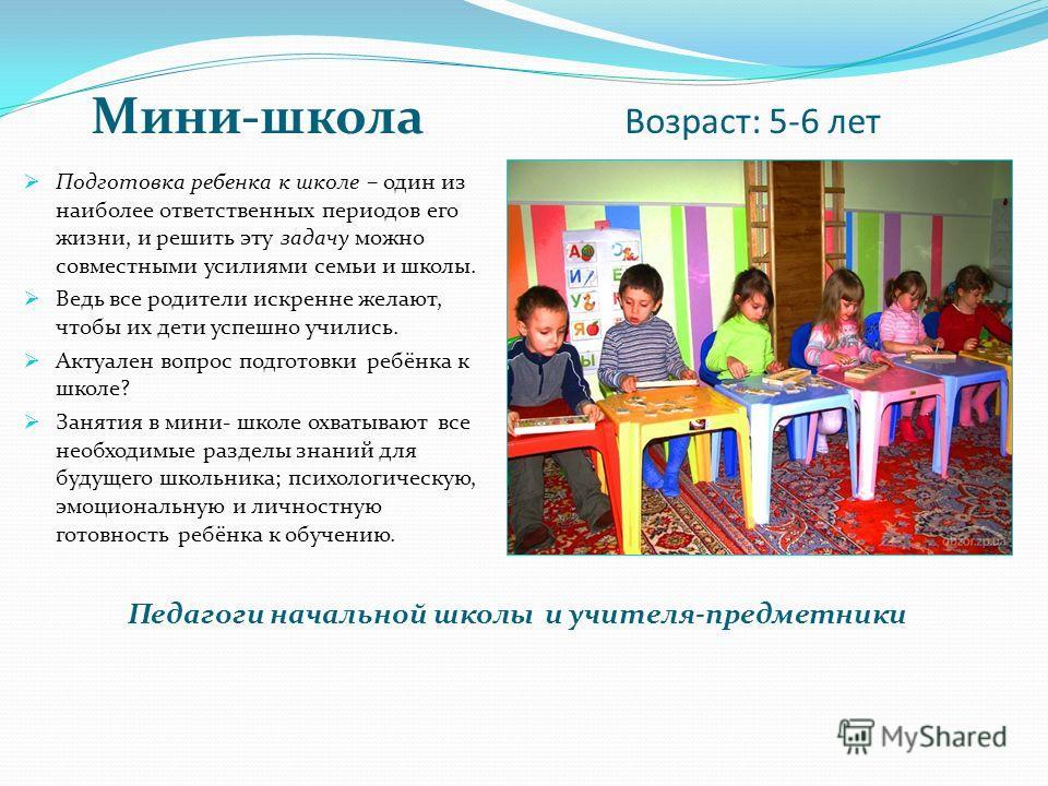 Мини-школа Возраст: 5-6 лет Подготовка ребенка к школе – один из наиболее ответственных периодов его жизни, и решить эту задачу можно совместными усилиями семьи и школы. Ведь все родители искренне желают, чтобы их дети успешно учились. Актуален вопро