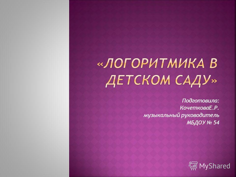 Подготовила: КочетковаЕ.Р. музыкальный руководитель МБДОУ 54