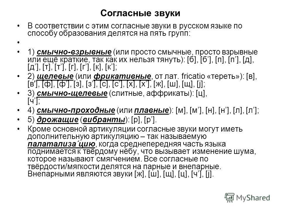 Согласные звуки В соотвсетствии с этим согласные звуки в русском язаке по способу образования делятся на пять групп: 1) смычно-взрывные (или просто смычные, просто взрывные или ещё краткие, так как их нельзя тянуть): [б], [б], [п], [п], [д], [д], [т]