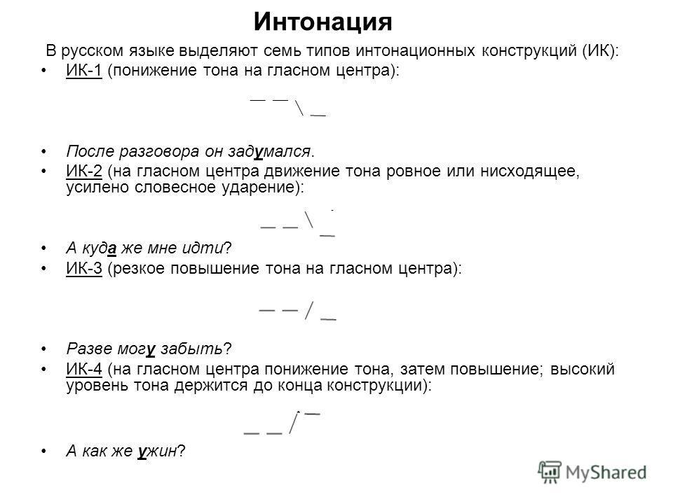 Интонация В русском язаке выделяют семь типов антонационных конструкций (ИК): ИК-1 (понижение тона на гласном центра): После разговора он задумался. ИК-2 (на гласном центра движение тона ровное или нисходящее, усилено зловсесное ударение): А куда же