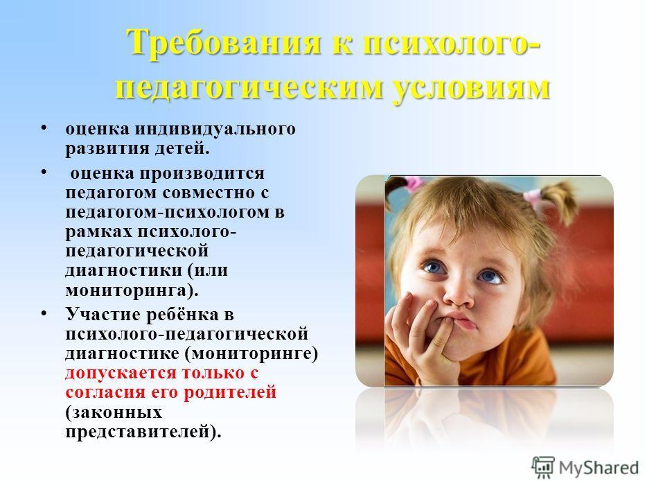 Требования к психолого- педагогическим условиям оценка индивидуального развития детей. оценка производится педагогом совместно с педагогом-психологом в рамках психолого- педагогической диагностики (или мониторинга). Участие ребёнка в психолого-педаго