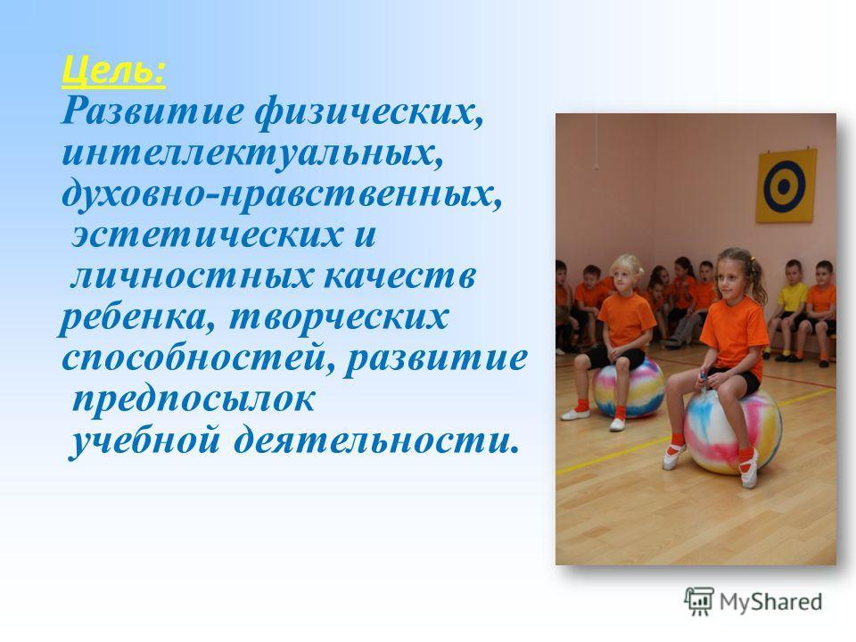 Цель: Развитие физических, интеллектуальных, духовно-нравственных, эстетических и личностных качеств ребенка, творческих способностей, развитие предпосылок учебной деятельности.
