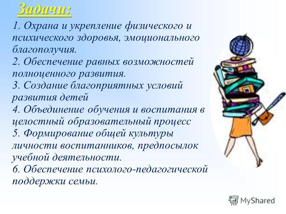 Задачи: 1. Охрана и укрепление физического и психического здоровья, эмоционального благополучия. 2. Обеспечение равных возможностей полноценного развития. 3. Создание благоприятных условий развития детей 4. Объединение обучения и воспитания в целостн