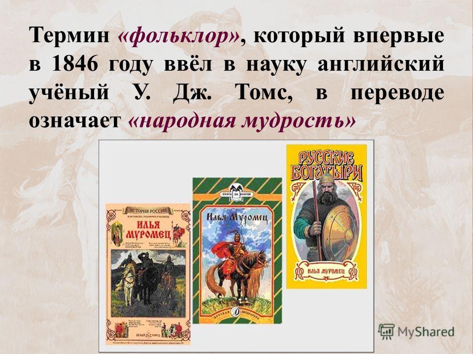 Термин «фольклор», который впервые в 1846 году ввёл в науку английский учёный У. Дж. Томс, в переводе означает «народная мудрость»