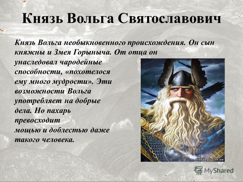 Князь Вольга Святославович Князь Вольга необыкновенного происхождения. Он сын княжны и Змея Горыныча. От отца он унаследовал чародейные способности, «похотелося ему много мудрости». Эти возможности Вольга употребляет на добрые дела. Но пахарь превосх
