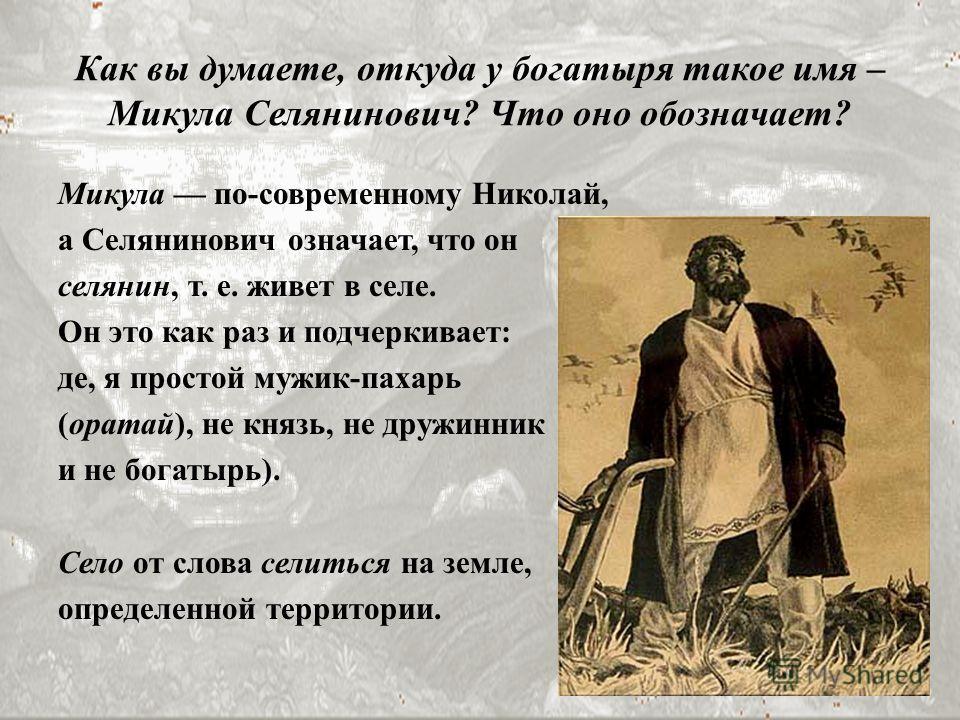 Микула по-современному Николай, а Селянинович означает, что он селянин, т. е. живет в селе. Он это как раз и подчеркивает: де, я простой мужик-пахарь (оратай), не князь, не дружинник и не богатырь). Село от слова селиться на земле, определенной терри