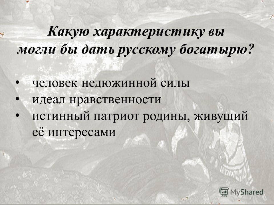 человек недюжинной силы идеал нравственности истинный патриот родины, живущий её интересами Какую характеристику вы могли бы дать русскому богатырю?