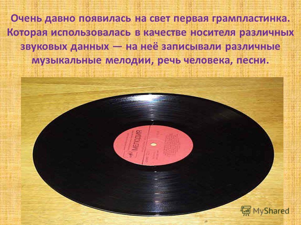 Очень давно появилась на свет первая грампластинка. Которая использовалась в качестве носителя различных звуковых данных на неё записывали различные музыкальные мелодии, речь человека, песни.