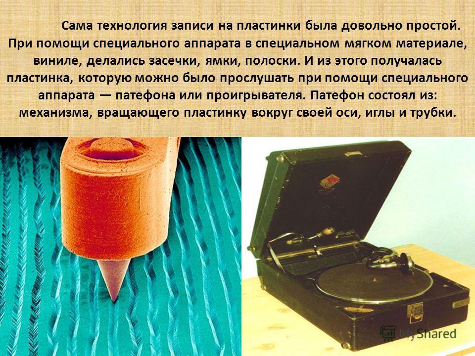 Сама технология записи на пластинки была довольно простой. При помощи специального аппарата в специальном мягком материале, виниле, делались засечки, ямки, полоски. И из этого получалась пластинка, которую можно было прослушать при помощи специальног