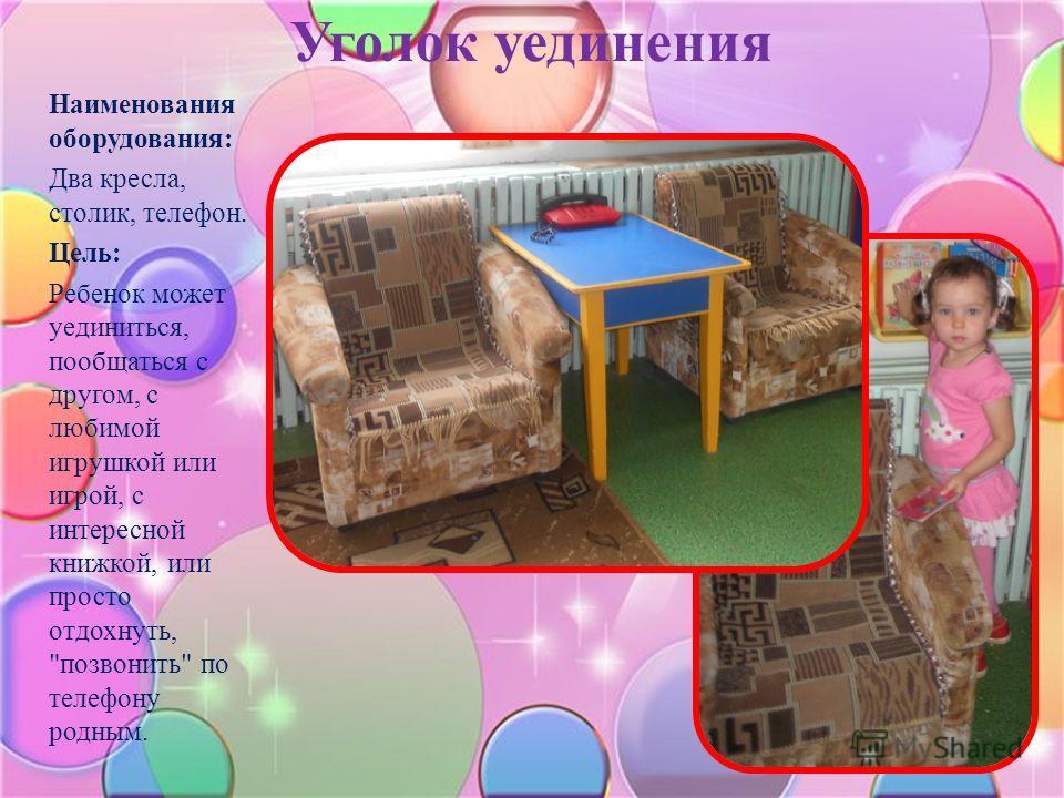 Уголок уединения Наименования оборудования: Два кресла, столик, телефон. Цель: Ребенок может уединиться, пообщаться с другом, с любимой игрушкой или игрой, с интересной книжкой, или просто отдохнуть, позвонить по телефону родным.