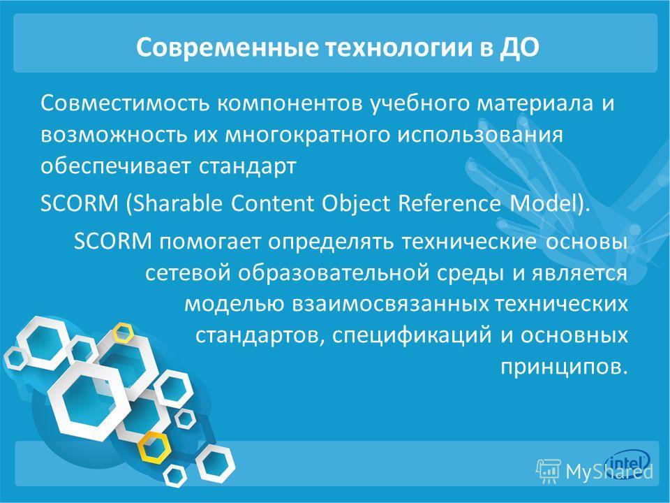 Современные технологии в ДО Совместимость компонентов учебного материала и возможность их многократного использования обеспечивает стандарт SCORM (Sharable Content Object Reference Model). SCORM помогает определять технические основы сетевой образова