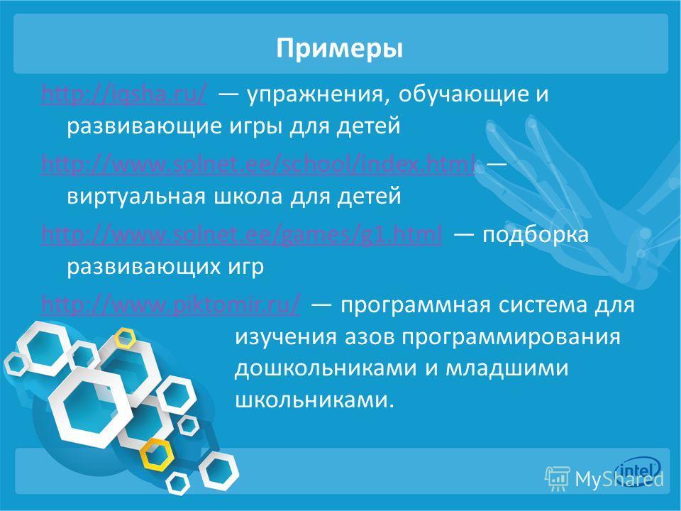 Примеры http://iqsha.ru/http://iqsha.ru/ упражнения, обучающие и развивающие игры для детей http://www.solnet.ee/school/index.htmlhttp://www.solnet.ee/school/index.html виртуальная школа для детей http://www.solnet.ee/games/g1.htmlhttp://www.solnet.e