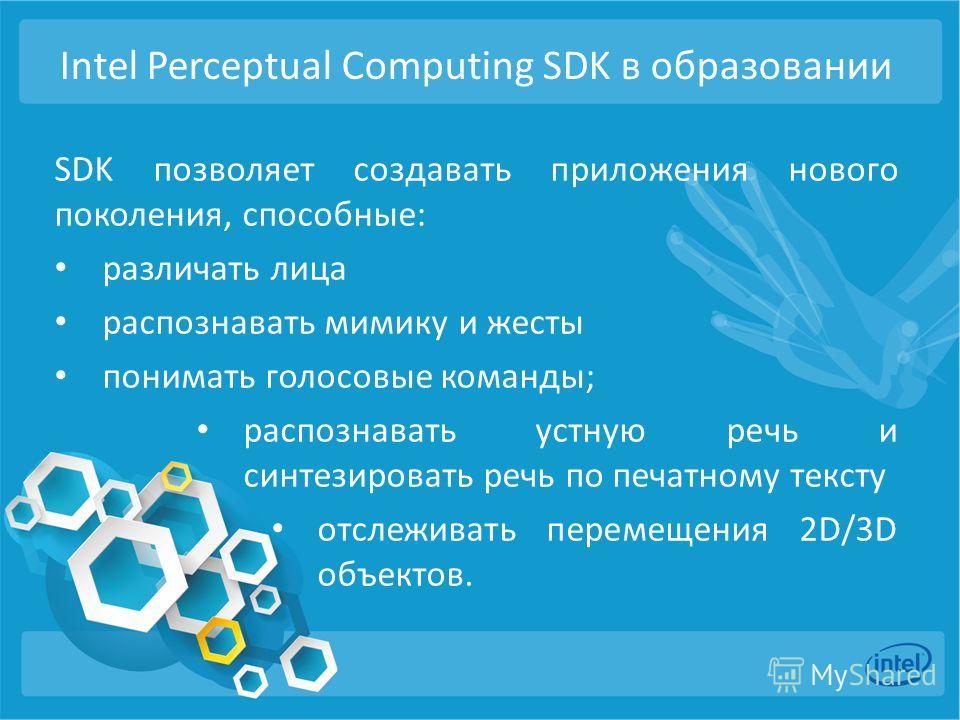 Intel Perceptual Computing SDK в образованиии SDK позволяет создавать приложения нового поколения, способные: различать лица распознавать мимику и жесты понимать голосовые команды; распознавать устную речь и синтезировать речь по печатному тексту отс