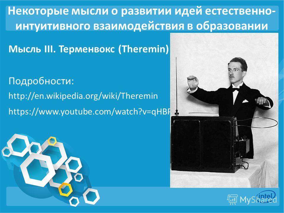 Некоторые мысли о развитии идей естественно- интуитивного взаимодействия в образованиии Мысль III. Терменвокс (Theremin) Подробности: http://en.wikipedia.org/wiki/Theremin https://www.youtube.com/watch?v=qHBPjNZhMk8 ).