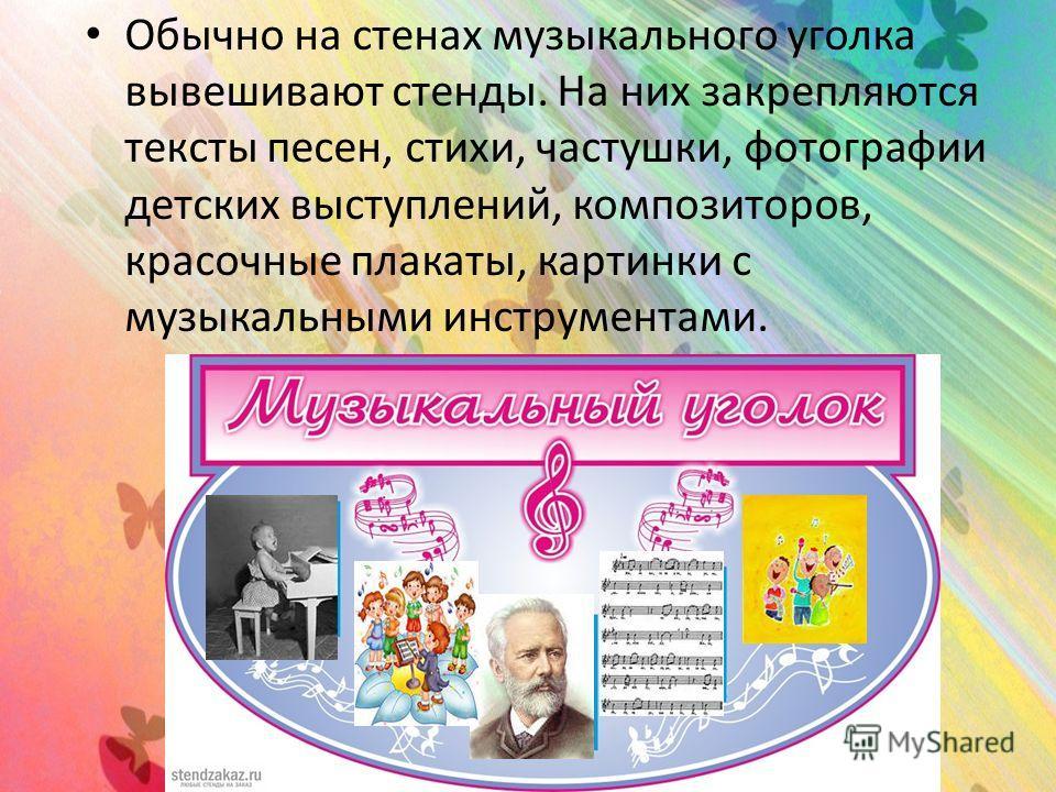 Обычно на стенах музыкального уголка вывешивают стенды. На них закрепляются тексты песен, стихи, частушки, фотографии детских выступлений, композиторов, красочные плакаты, картинки с музыкальными инструментами.