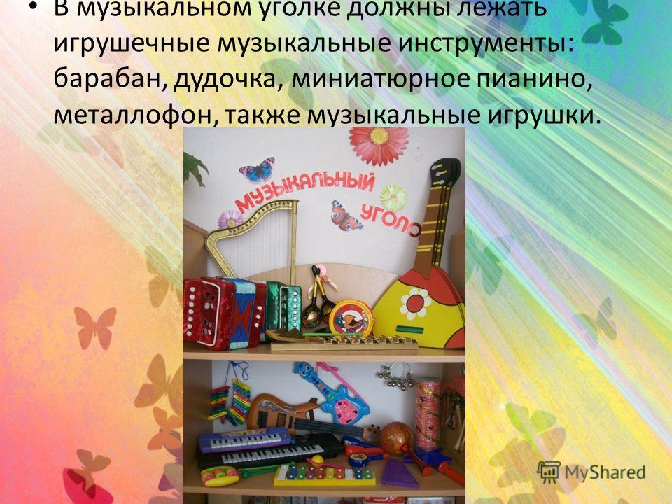 В музыкальном уголке должны лежать игрушечные музыкальные инструменты: барабан, дудочка, миниатюрное пианино, металлофон, также музыкальные игрушки.