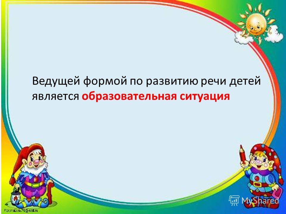 Ведущей формой по развитию речи детей является образовательная ситуация