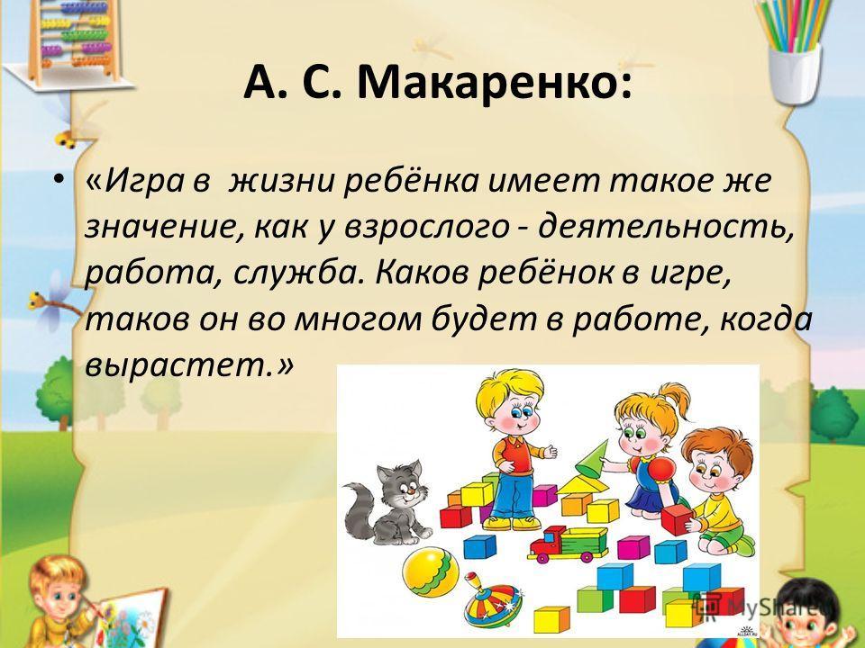 А. С. Макаренко: «Игра в жизни ребёнка имеет такое же значение, как у взрослого - деятельность, работа, служба. Каков ребёнок в игре, таков он во многом будет в работе, когда вырастет.»