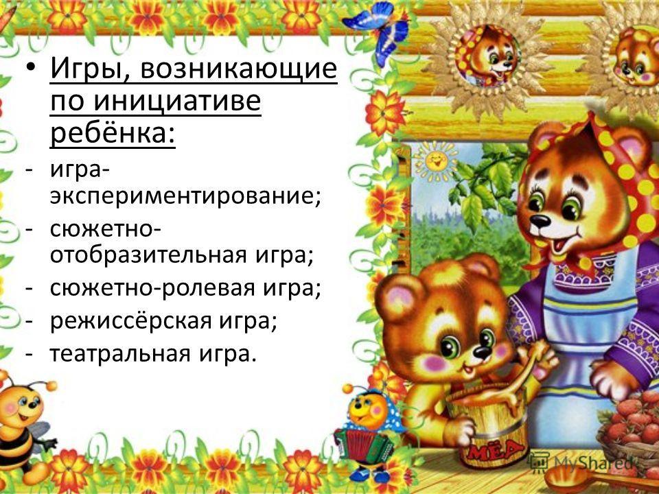 Игры, возникающие по инициативе ребёнка: -игра- экспериментирование; -сюжетно- отобразительная игра; -сюжетно-ролевая игра; -режиссёрская игра; -театральная игра.