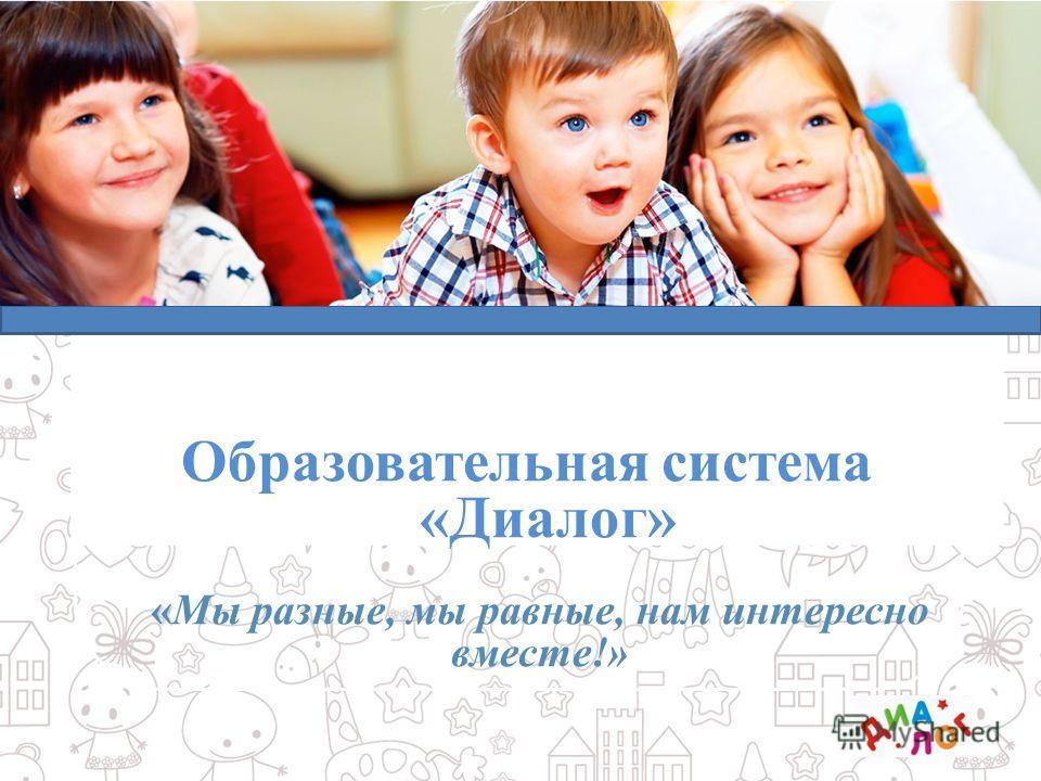 Образовательная система «Диалог» Дошкольное образование « Образовательная система «Диалог» «Мы разные, мы равные, нам интересно вместе!»