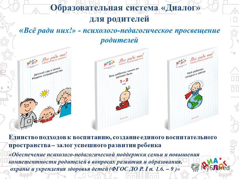 Образовательная система «Диалог» для родителей « Всё ради них!» - психолого-педагогическое просвещение родителей Единство подходов к воспитанию, создание единого воспитательного пространства – залог успешного развития ребенка «Обеспечение психолого-п
