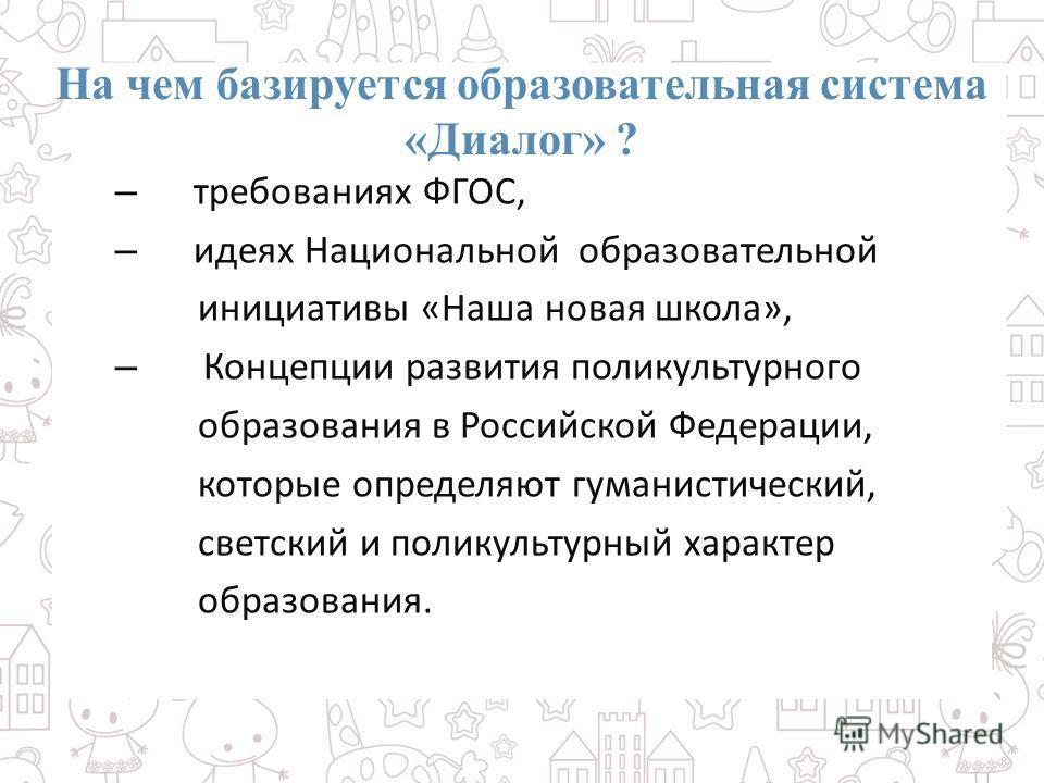 На чем базируется образовательная система «Диалог» ? – требованиях ФГОС, – идеях Национальной образовательной инициативы «Наша новая школа», – Концепции развития поликультурного образования в Российской Федерации, которые определяют гуманистический,