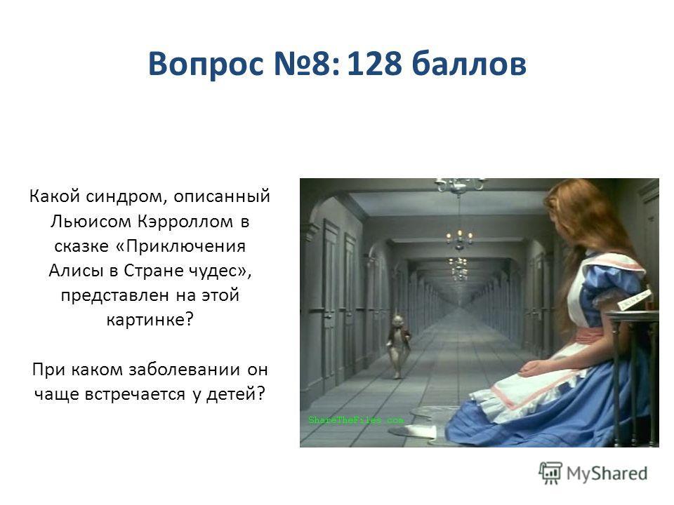Какой синдром, описанный Льюисом Кэрроллом в сказке «Приключения Алисы в Стране чудес», представлен на этой картинке? При каком заболевании он чаще встречается у детей? Вопрос 8: 128 баллов