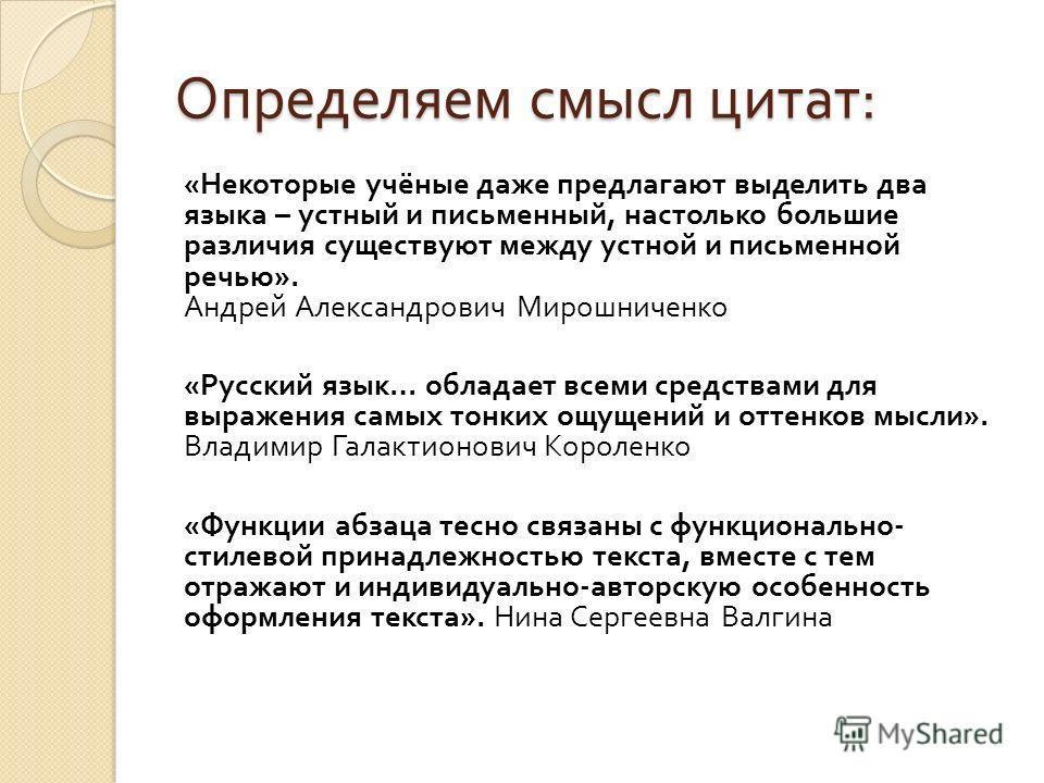 Определяем смысл цитат : « Некоторые учёные даже предлагают выделить два языка – устный и письменный, настолько большие различия существуют между устной и письменной речью ». Андрей Александрович Мирошниченко « Русский язык … обладает всеми средствам