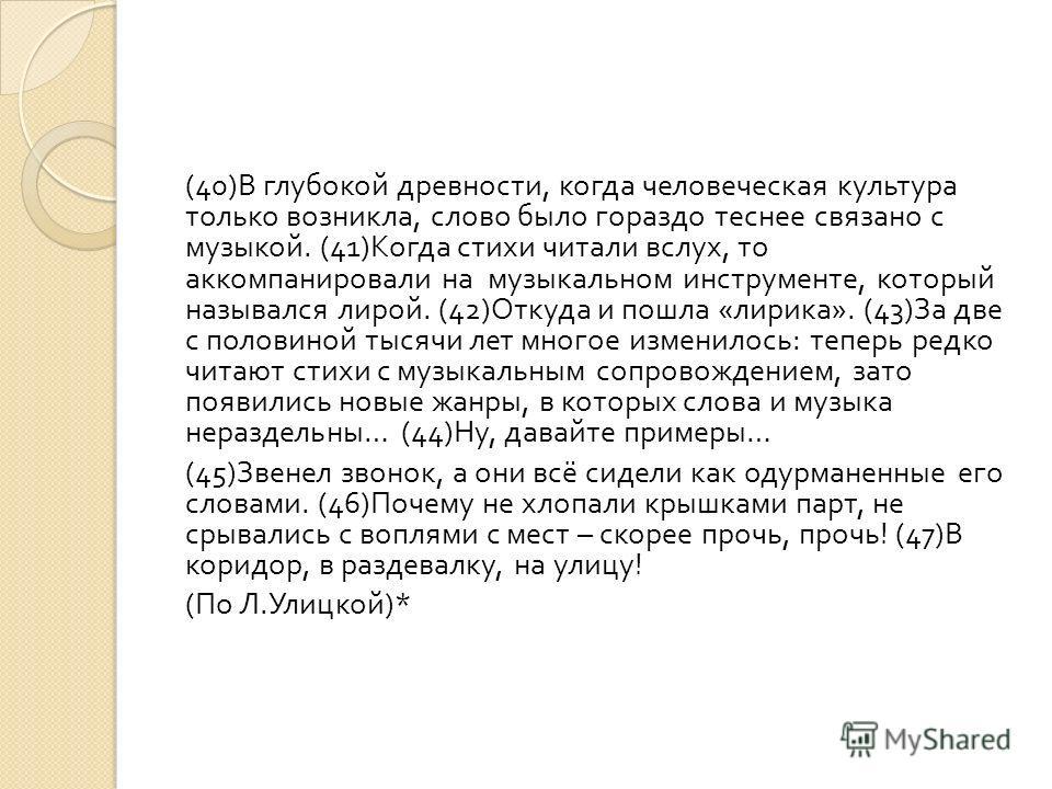 (40) В глубокой древности, когда человеческая культура только возникла, слово было гораздо теснее связано с музыкой. (41) Когда стихи читали вслух, то аккомпанировали на музыкальном инструменте, который назывался лирой. (42) Откуда и пошла « лирика »