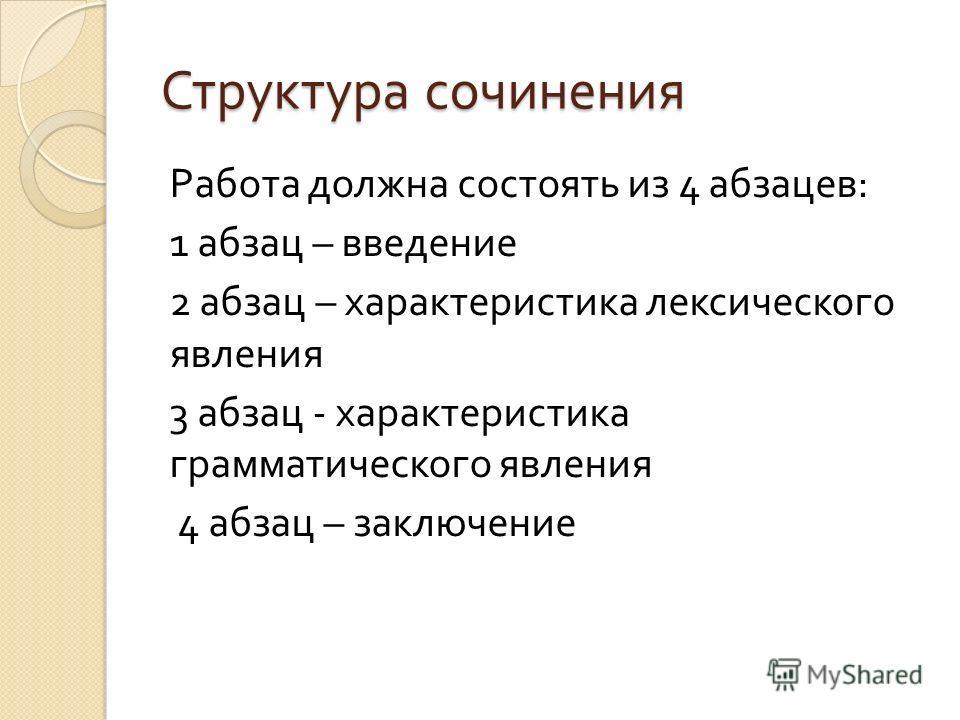 Структура сочинения Работа должна состоять из 4 абзацев : 1 абзац – введение 2 абзац – характеристика лексического явления 3 абзац - характеристика грамматического явления 4 абзац – заключение