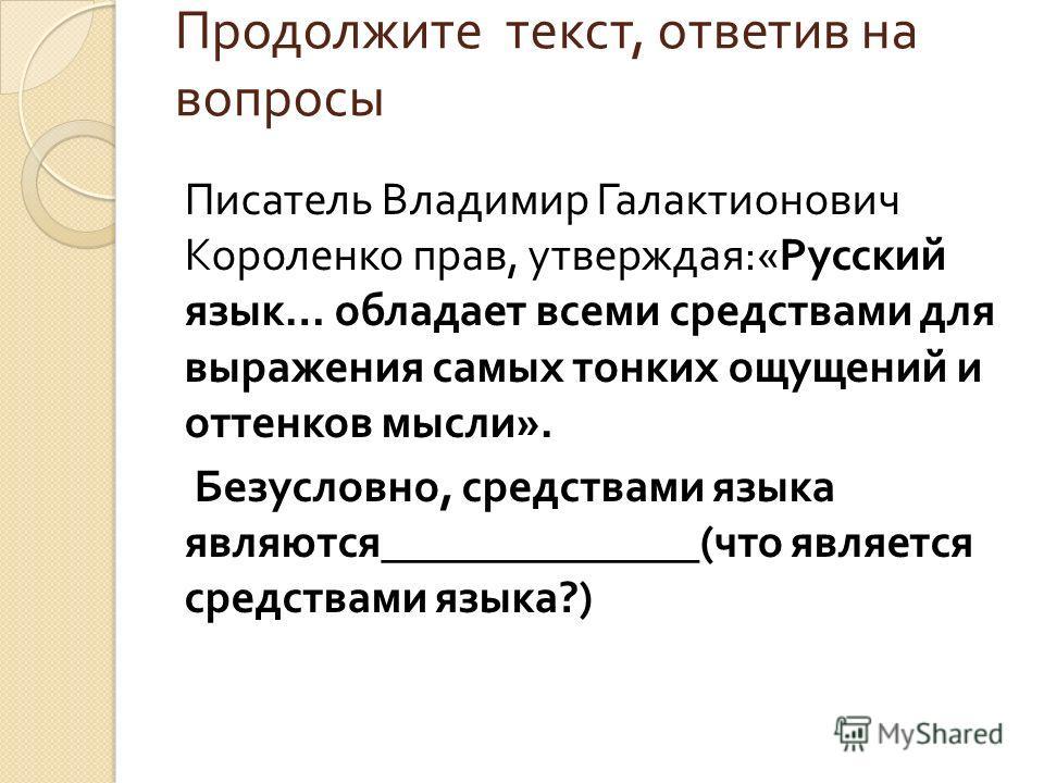 Продолжите текст, ответив на вопросы Писатель Владимир Галактионович Короленко прав, утверждая :« Русский язык … обладает всеми средствами для выражения самых тонких ощущений и оттенков мысли ». Безусловно, средствами языка являются ______________( ч