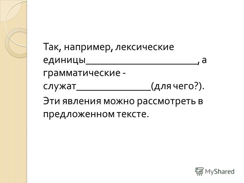 Так, например, лексические единицы _____________________, а грамматические - служат ______________( для чего ?). Эти явления можно рассмотреть в предложенном тексте.