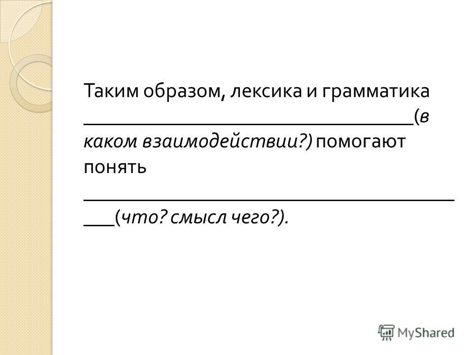 Таким образом, лексика и грамматика ________________________________( в каком взаимодействии ?) помогают понять ____________________________________ ___( что ? смысл чего ?).