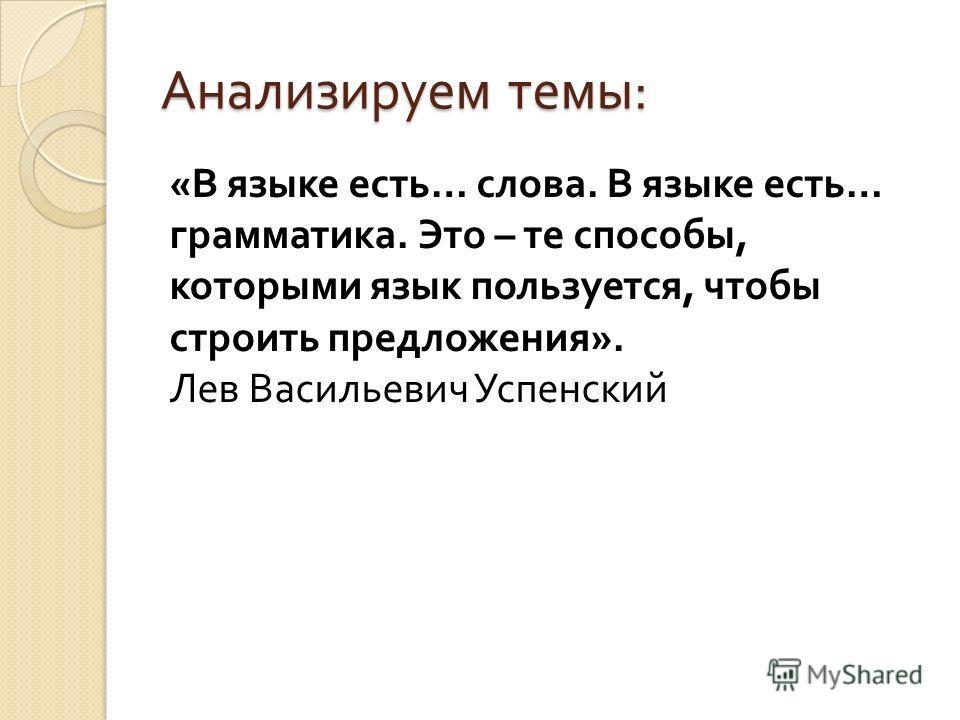 Анализируем темы : « В языке есть … слова. В языке есть … грамматика. Это – те способы, которыми язык пользуется, чтобы строить предложения ». Лев Васильевич Успенский
