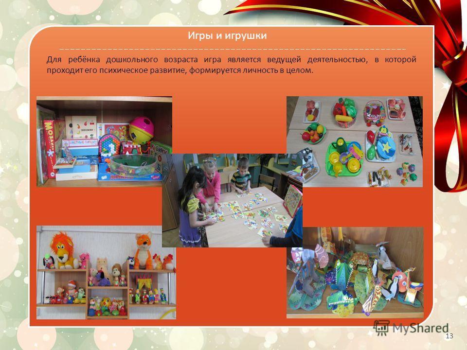 13 Для ребёнка дошкольного возраста игра является ведущей деятельностью, в которой проходит его психическое развитие, формируется личность в целом. Игры и игрушки