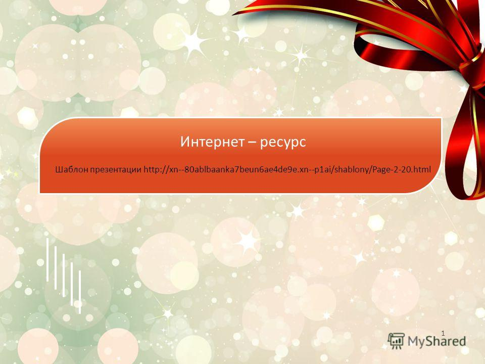 1 Интернет – ресурс Шаблон презентации http://xn--80ablbaanka7beun6ae4de9e.xn--p1ai/shablony/Page-2-20.html