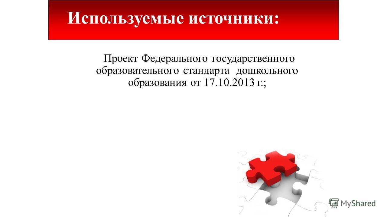 Используемые источники: Проект Федерального государственного образовательного стандарта дошкольного образования от 17.10.2013 г.;