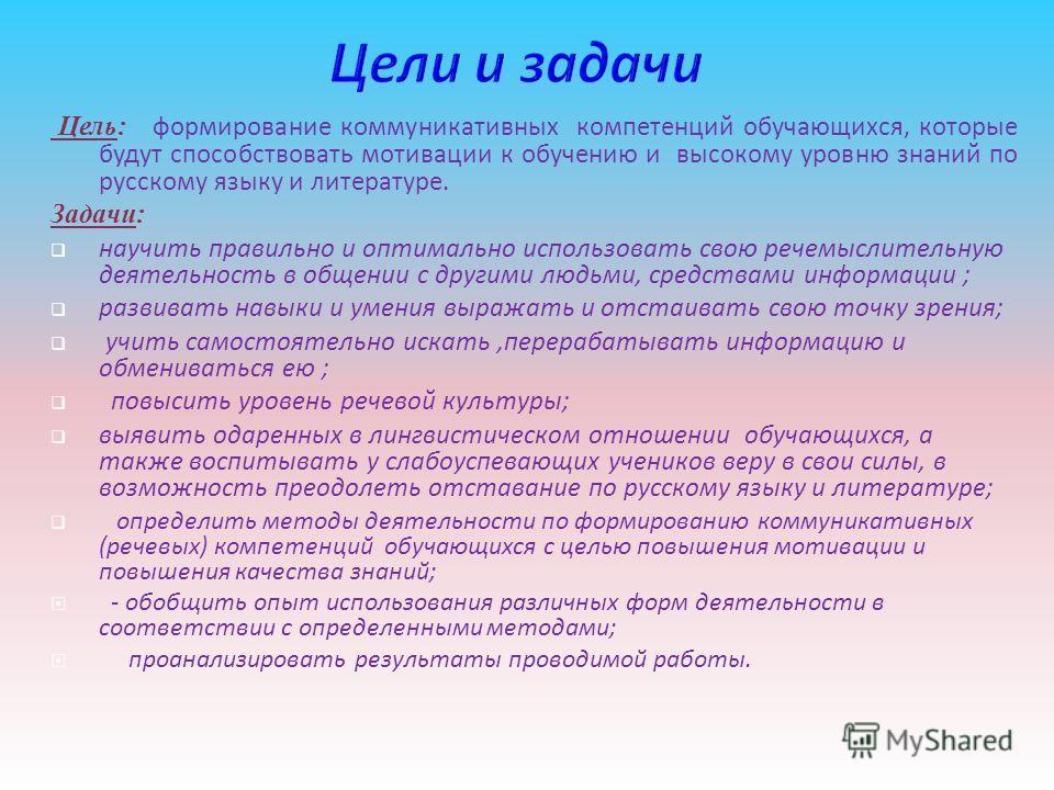 Цель: формирование коммуникативных компетенций обучающихся, которые будут способствовать мотивации к обучению и высокому уровню знаний по русскому языку и литературе. Задачи: научить правильно и оптимально использовать свою речемыслительную деятельно