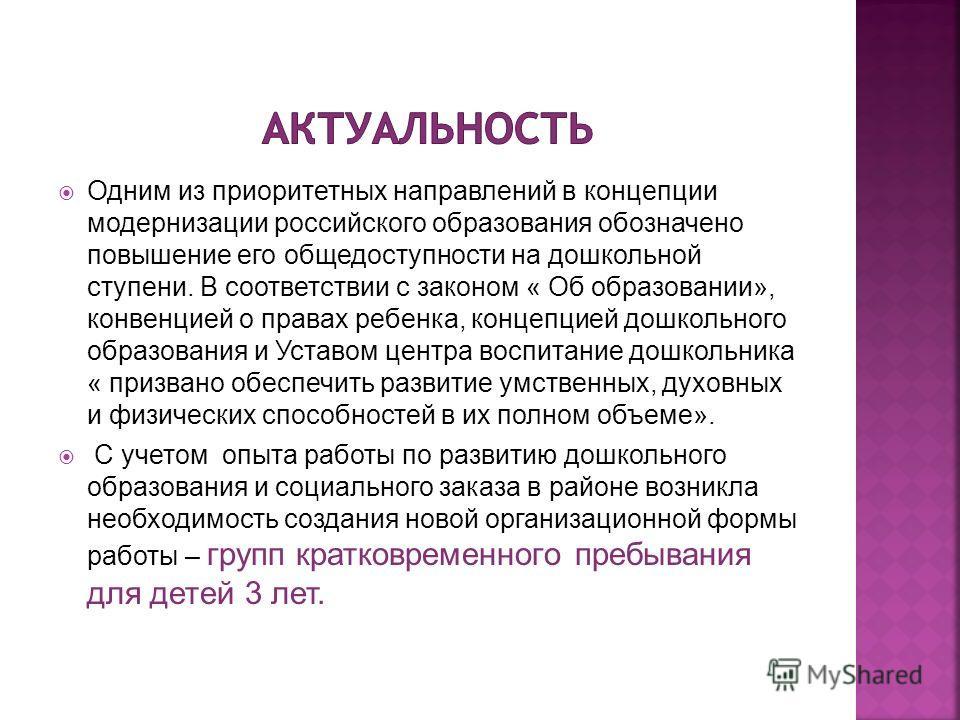 Одним из приоритетных направлений в концепции модернизации российского образования обозначено повышение его общедоступности на дошкольной ступени. В соответствии с законом « Об образовании», конвенцией о правах ребенка, концепцией дошкольного образов